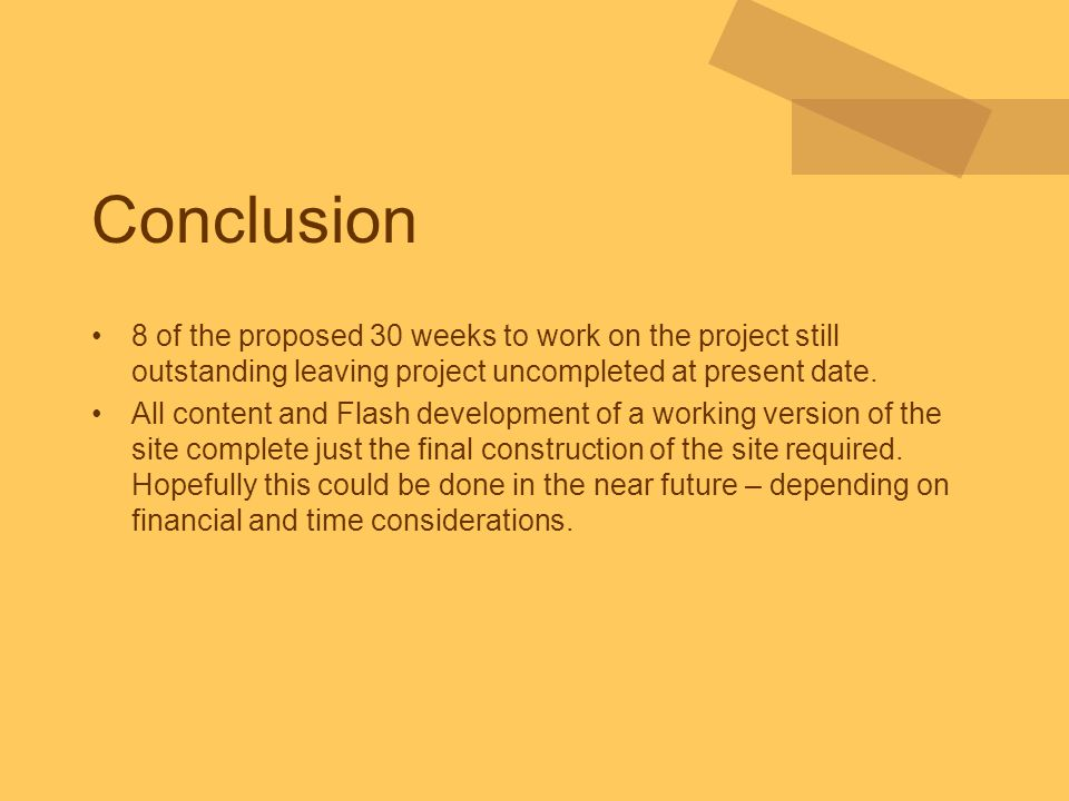 Conclusion 8 of the proposed 30 weeks to work on the project still outstanding leaving project uncompleted at present date. All content and Flash deve