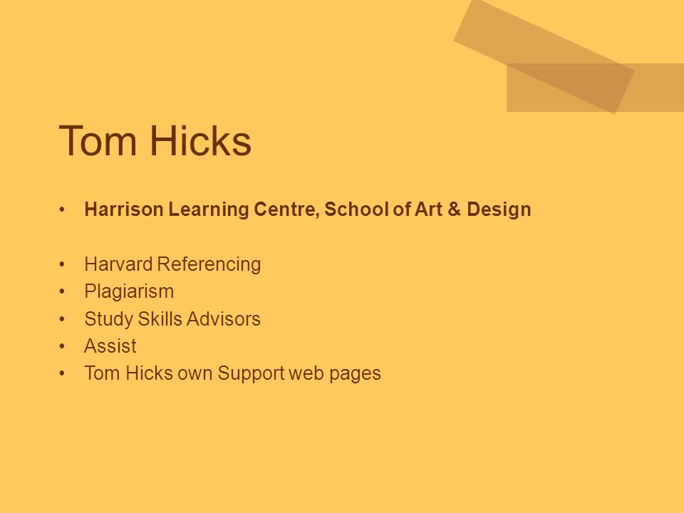 Tom Hicks Harrison Learning Centre, School of Art & Design Harvard Referencing Plagiarism Study Skills Advisors Assist Tom Hicks own Support web pages