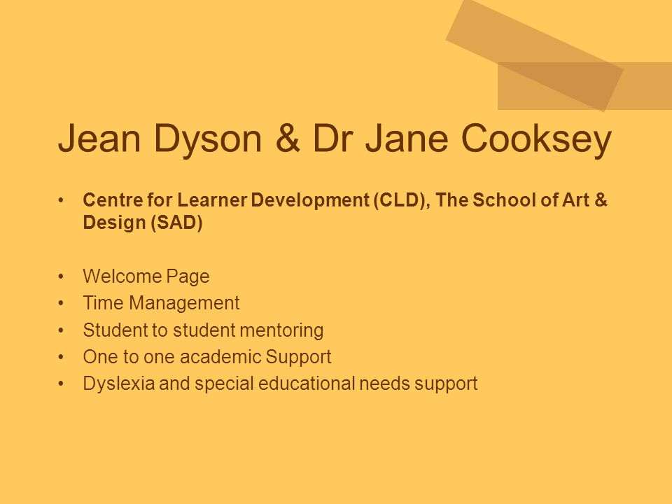 Jean Dyson & Dr Jane Cooksey Centre for Learner Development (CLD), The School of Art & Design (SAD) Welcome Page Time Management Student to student mentoring One to one academic Support Dyslexia and special educational needs support