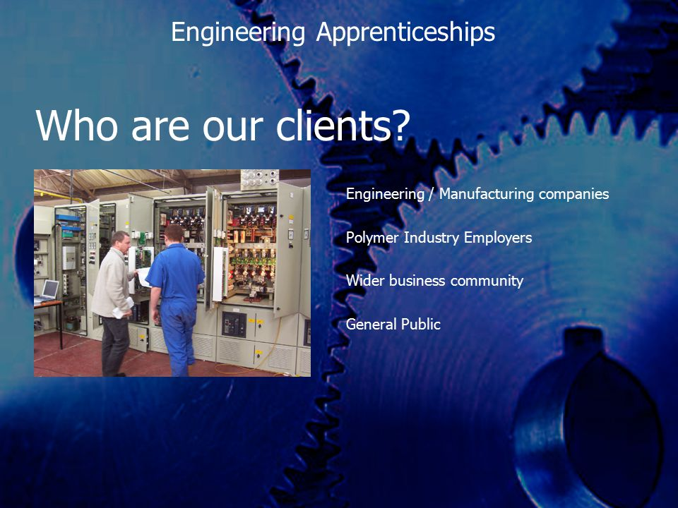 Who are our clients? Engineering / Manufacturing companies Polymer Industry Employers Wider business community General Public Engineering Apprenticesh