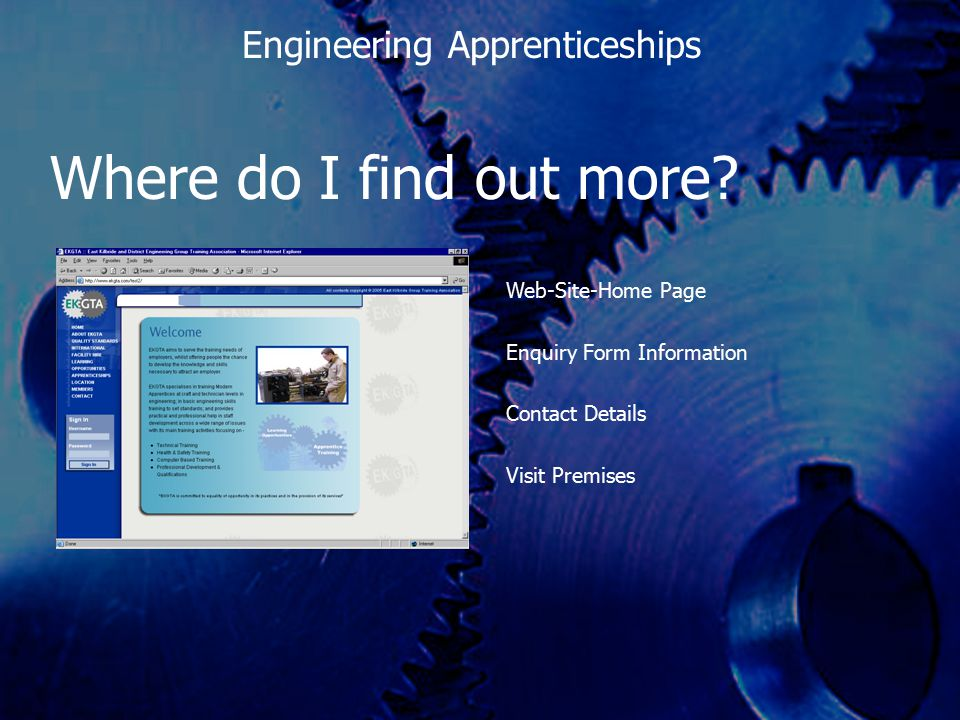 Where do I find out more? Web-Site-Home Page Enquiry Form Information Contact Details Visit Premises Engineering Apprenticeships