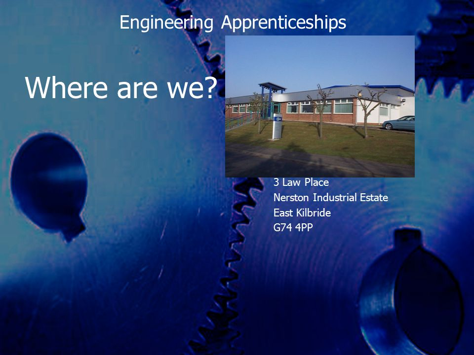 Where are we? 3 Law Place Nerston Industrial Estate East Kilbride G74 4PP Engineering Apprenticeships