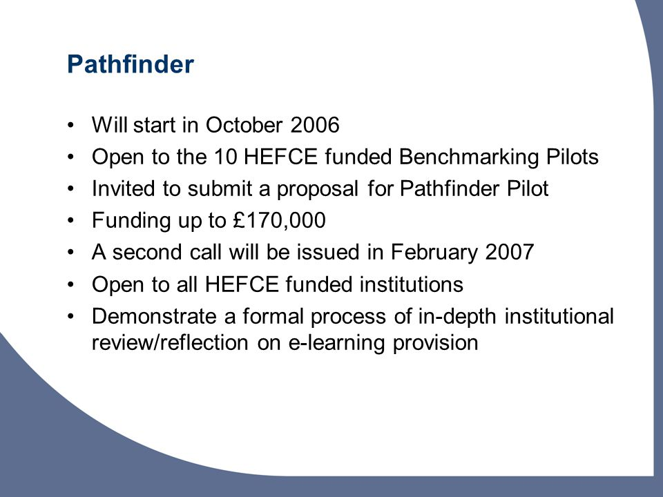 Pathfinder Will start in October 2006 Open to the 10 HEFCE funded Benchmarking Pilots Invited to submit a proposal for Pathfinder Pilot Funding up to £170,000 A second call will be issued in February 2007 Open to all HEFCE funded institutions Demonstrate a formal process of in-depth institutional review/reflection on e-learning provision