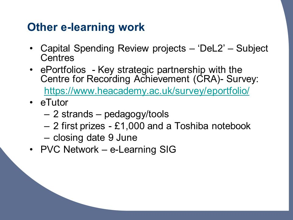 Other e-learning work Capital Spending Review projects – 'DeL2' – Subject Centres ePortfolios - Key strategic partnership with the Centre for Recording Achievement (CRA)- Survey: https://www.heacademy.ac.uk/survey/eportfolio/ eTutor –2 strands – pedagogy/tools –2 first prizes - £1,000 and a Toshiba notebook –closing date 9 June PVC Network – e-Learning SIG