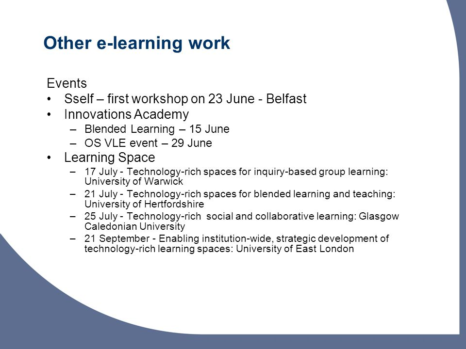 Other e-learning work Events Sself – first workshop on 23 June - Belfast Innovations Academy –Blended Learning – 15 June –OS VLE event – 29 June Learning Space –17 July - Technology-rich spaces for inquiry-based group learning: University of Warwick –21 July - Technology-rich spaces for blended learning and teaching: University of Hertfordshire –25 July - Technology-rich social and collaborative learning: Glasgow Caledonian University –21 September - Enabling institution-wide, strategic development of technology-rich learning spaces: University of East London