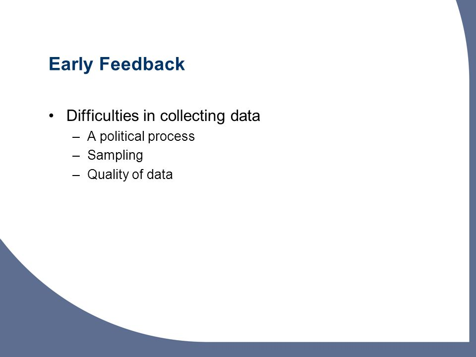Difficulties in collecting data –A political process –Sampling –Quality of data Early Feedback