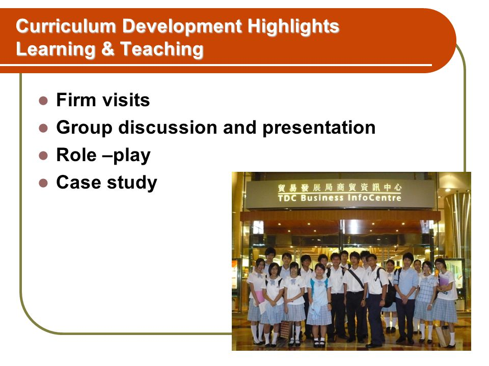 Curriculum Development Highlights Learning & Teaching Firm visits Group discussion and presentation Role –play Case study