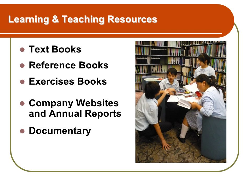 Learning & Teaching Resources Text Books Reference Books Exercises Books Company Websites and Annual Reports Documentary