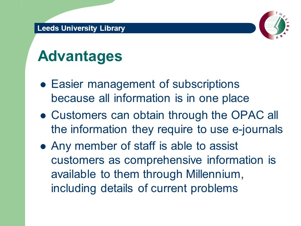 Leeds University Library Advantages Easier management of subscriptions because all information is in one place Customers can obtain through the OPAC all the information they require to use e-journals Any member of staff is able to assist customers as comprehensive information is available to them through Millennium, including details of current problems