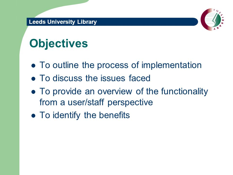 Leeds University Library Objectives To outline the process of implementation To discuss the issues faced To provide an overview of the functionality from a user/staff perspective To identify the benefits