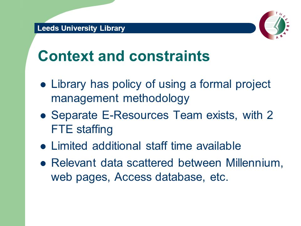 Leeds University Library Context and constraints Library has policy of using a formal project management methodology Separate E-Resources Team exists, with 2 FTE staffing Limited additional staff time available Relevant data scattered between Millennium, web pages, Access database, etc.