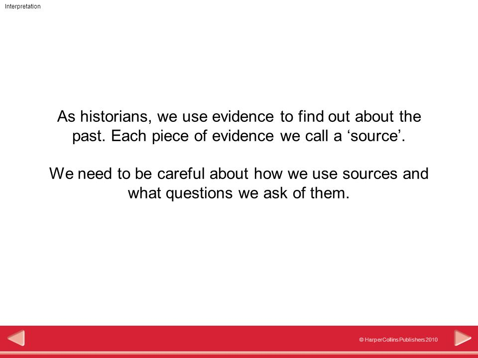 333 © HarperCollins Publishers 2010 Interpretation As historians, we use evidence to find out about the past. Each piece of evidence we call a 'source