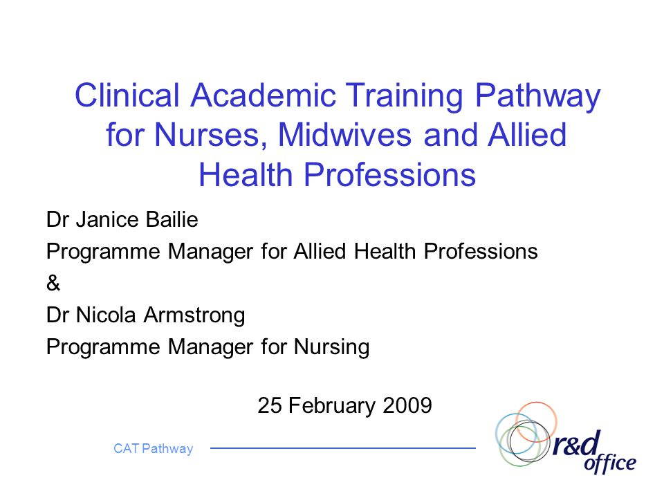 CAT Pathway Clinical Academic Training Pathway for Nurses, Midwives and Allied Health Professions Dr Janice Bailie Programme Manager for Allied Health Professions & Dr Nicola Armstrong Programme Manager for Nursing 25 February 2009