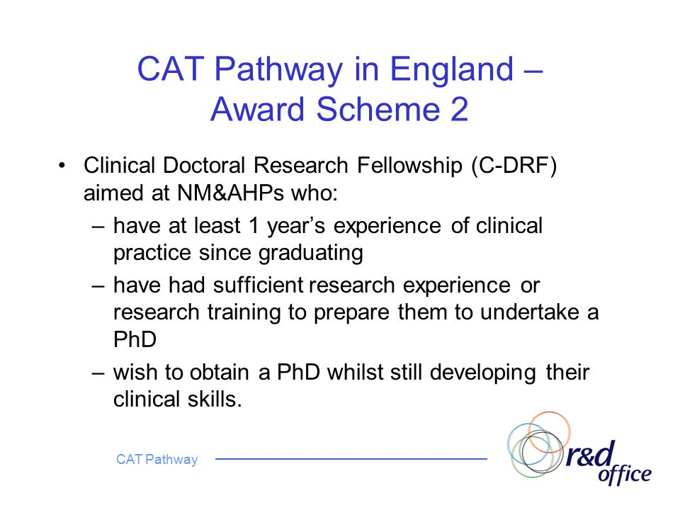 CAT Pathway CAT Pathway in England – Award Scheme 2 Clinical Doctoral Research Fellowship (C-DRF) aimed at NM&AHPs who: –have at least 1 year's experience of clinical practice since graduating –have had sufficient research experience or research training to prepare them to undertake a PhD –wish to obtain a PhD whilst still developing their clinical skills.