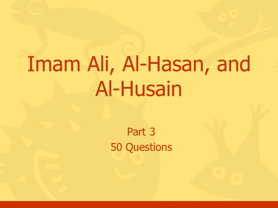 Click for the answer Questions, Imam Ali, Al-Hasan, and Al-Husain, Part #3 52 End of quiz a.You may go for the next set of questions about Imam Ali, Al-Hasan, and Al-Husain or b.You may choose another topic c.Thank you and May Allah bless you.