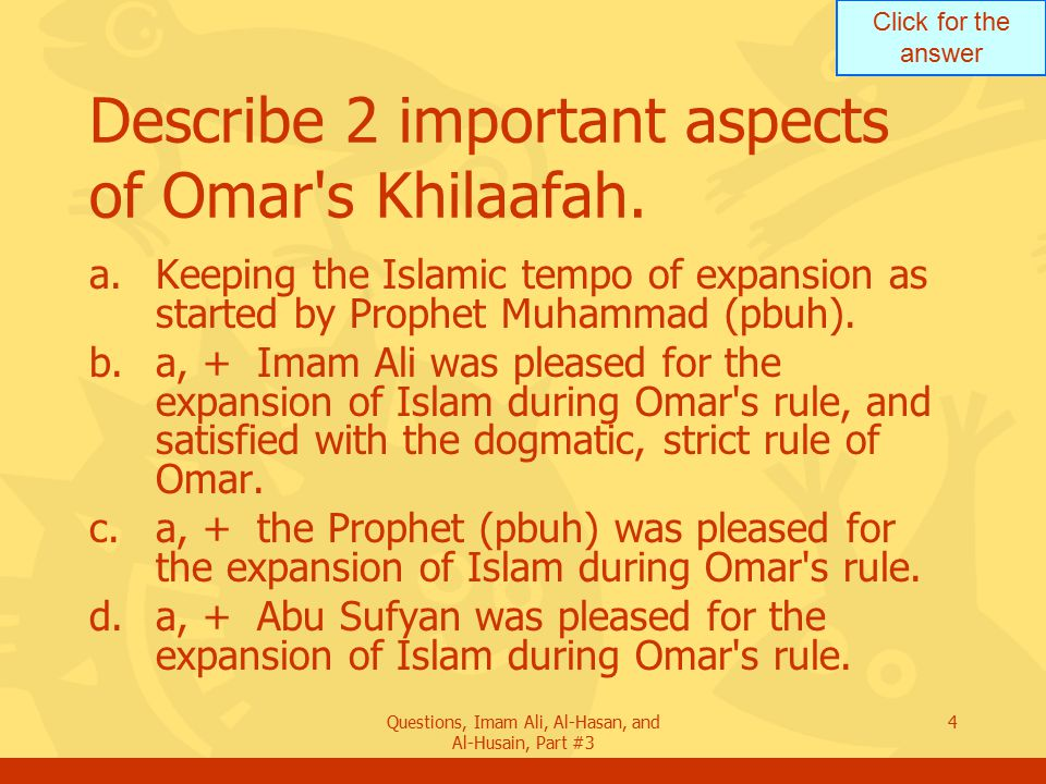 Click for the answer Questions, Imam Ali, Al-Hasan, and Al-Husain, Part #3 5 Describe 2 important aspects of Omar s Khilaafah.