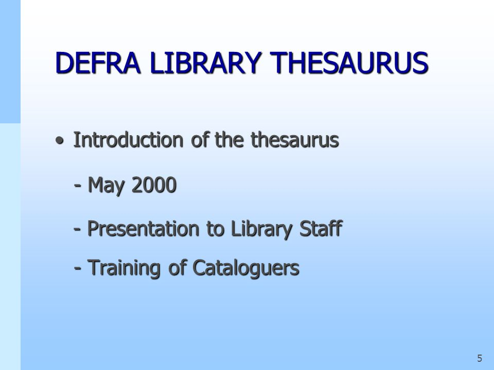 4 DEFRA LIBRARY THESAURUS What did we decide about the thesaurus?What did we decide about the thesaurus? - A limited number of printed copies - A limi