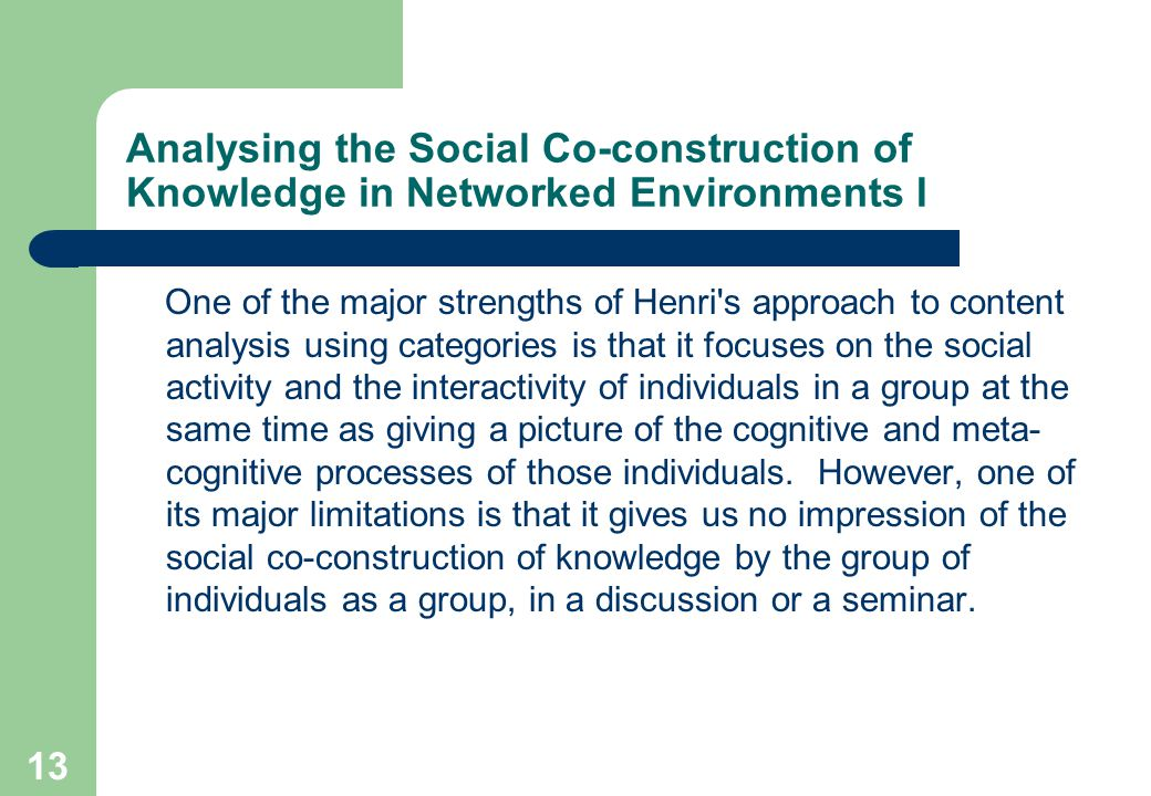13 Analysing the Social Co-construction of Knowledge in Networked Environments I One of the major strengths of Henri s approach to content analysis using categories is that it focuses on the social activity and the interactivity of individuals in a group at the same time as giving a picture of the cognitive and meta- cognitive processes of those individuals.