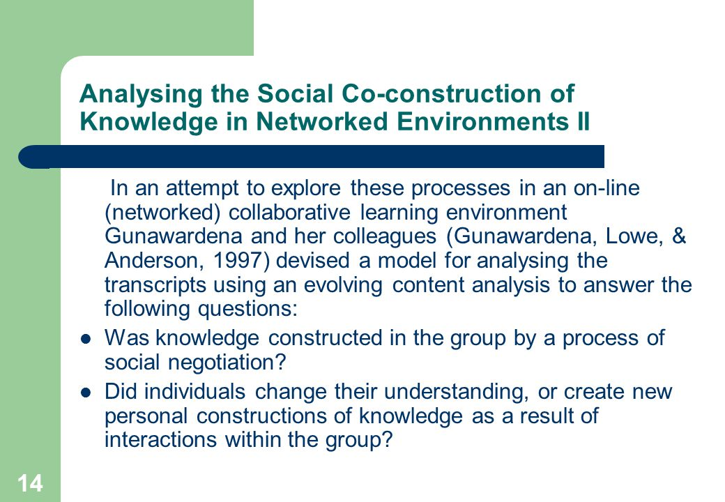 14 Analysing the Social Co-construction of Knowledge in Networked Environments II In an attempt to explore these processes in an on-line (networked) collaborative learning environment Gunawardena and her colleagues (Gunawardena, Lowe, & Anderson, 1997) devised a model for analysing the transcripts using an evolving content analysis to answer the following questions: Was knowledge constructed in the group by a process of social negotiation.