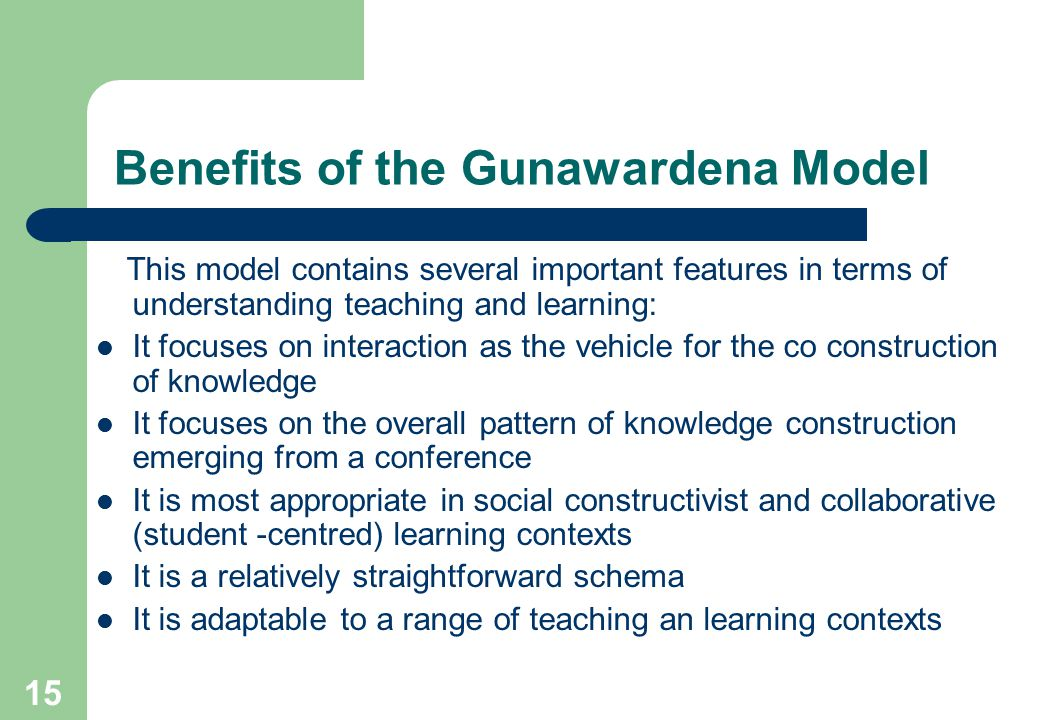 15 Benefits of the Gunawardena Model This model contains several important features in terms of understanding teaching and learning: It focuses on interaction as the vehicle for the co construction of knowledge It focuses on the overall pattern of knowledge construction emerging from a conference It is most appropriate in social constructivist and collaborative (student -centred) learning contexts It is a relatively straightforward schema It is adaptable to a range of teaching an learning contexts