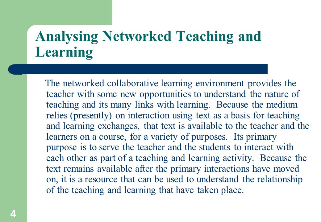 4 Analysing Networked Teaching and Learning The networked collaborative learning environment provides the teacher with some new opportunities to understand the nature of teaching and its many links with learning.