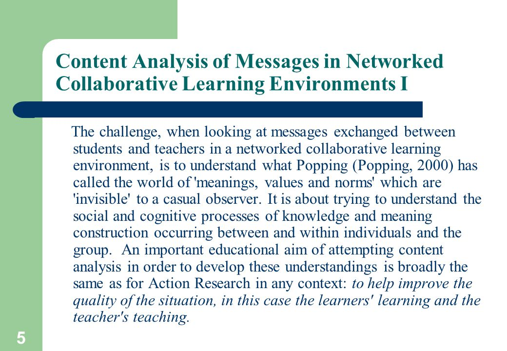 5 Content Analysis of Messages in Networked Collaborative Learning Environments I The challenge, when looking at messages exchanged between students and teachers in a networked collaborative learning environment, is to understand what Popping (Popping, 2000) has called the world of meanings, values and norms which are invisible to a casual observer.