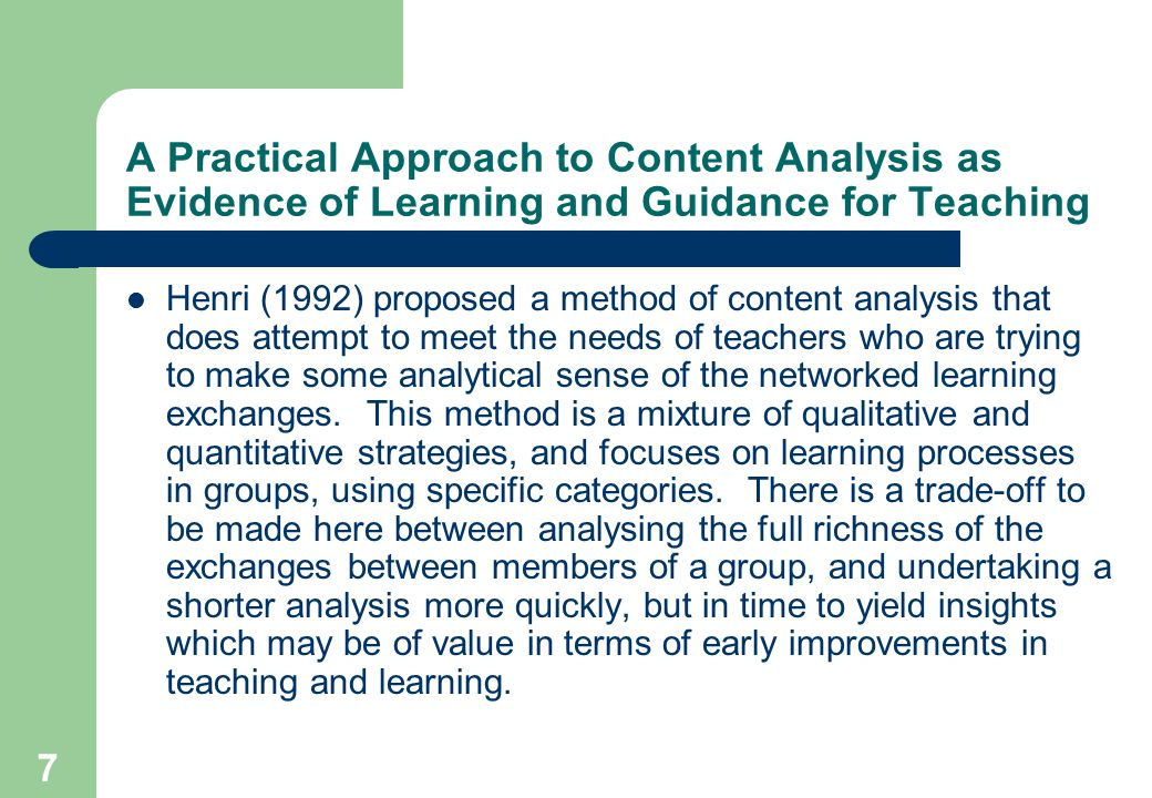 7 A Practical Approach to Content Analysis as Evidence of Learning and Guidance for Teaching Henri (1992) proposed a method of content analysis that does attempt to meet the needs of teachers who are trying to make some analytical sense of the networked learning exchanges.
