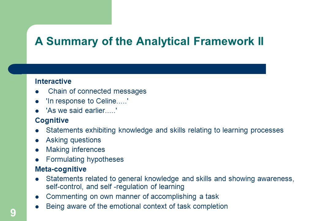 9 A Summary of the Analytical Framework II Interactive Chain of connected messages In response to Celine..... As we said earlier..... Cognitive Statements exhibiting knowledge and skills relating to learning processes Asking questions Making inferences Formulating hypotheses Meta-cognitive Statements related to general knowledge and skills and showing awareness, self-control, and self -regulation of learning Commenting on own manner of accomplishing a task Being aware of the emotional context of task completion