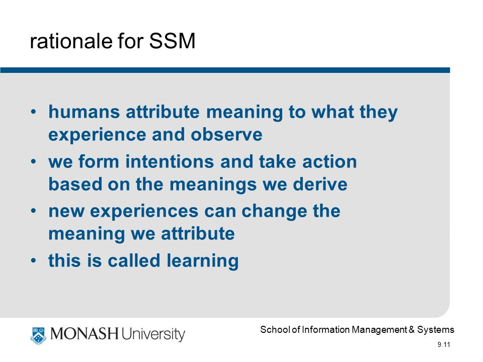 School of Information Management & Systems 9.11 rationale for SSM humans attribute meaning to what they experience and observe we form intentions and take action based on the meanings we derive new experiences can change the meaning we attribute this is called learning