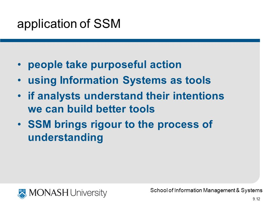 School of Information Management & Systems 9.12 application of SSM people take purposeful action using Information Systems as tools if analysts understand their intentions we can build better tools SSM brings rigour to the process of understanding