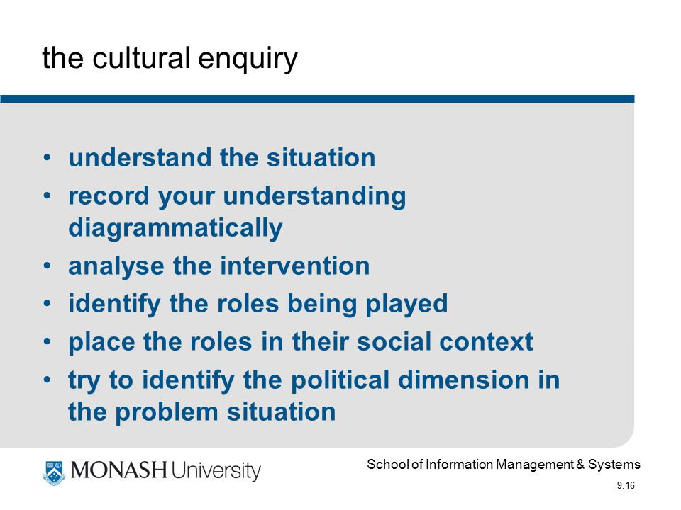 School of Information Management & Systems 9.16 the cultural enquiry understand the situation record your understanding diagrammatically analyse the intervention identify the roles being played place the roles in their social context try to identify the political dimension in the problem situation