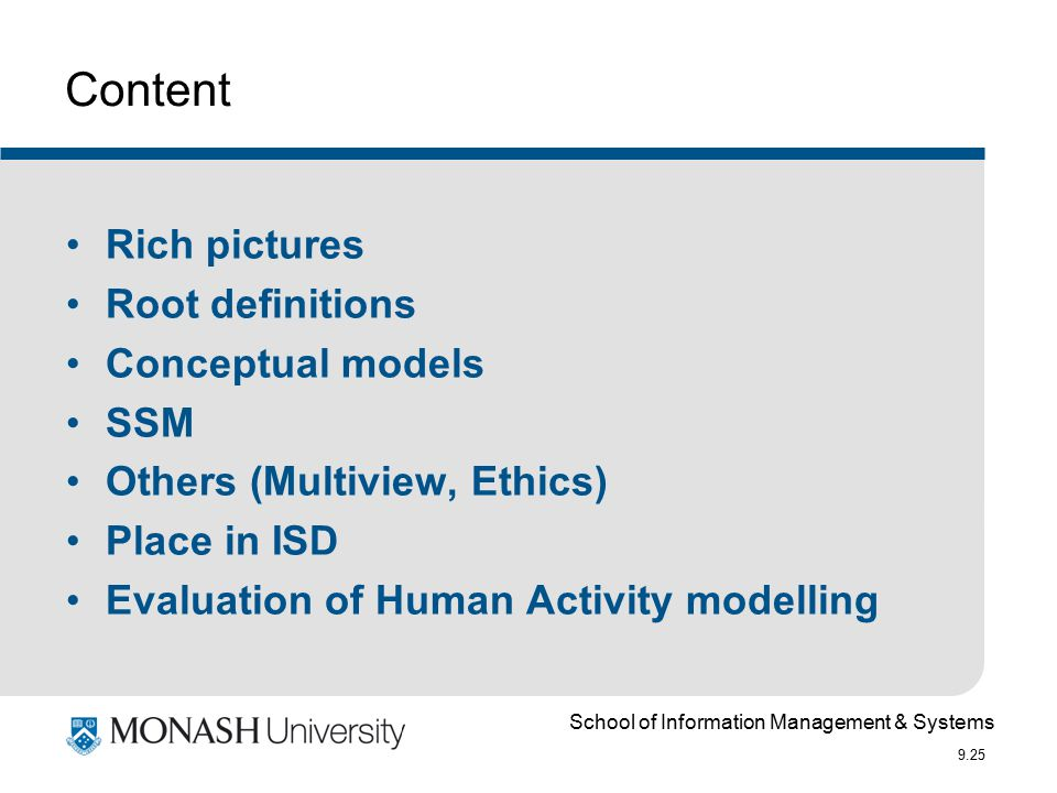 School of Information Management & Systems 9.25 Content Rich pictures Root definitions Conceptual models SSM Others (Multiview, Ethics) Place in ISD Evaluation of Human Activity modelling