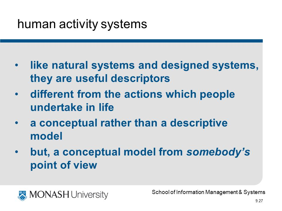 School of Information Management & Systems 9.27 like natural systems and designed systems, they are useful descriptors different from the actions which people undertake in life a conceptual rather than a descriptive model but, a conceptual model from somebody's point of view human activity systems