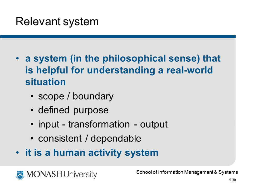 School of Information Management & Systems 9.30 Relevant system a system (in the philosophical sense) that is helpful for understanding a real-world situation scope / boundary defined purpose input - transformation - output consistent / dependable it is a human activity system