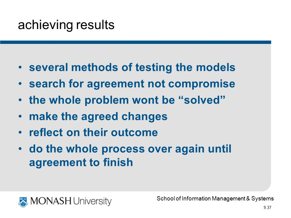 School of Information Management & Systems 9.37 achieving results several methods of testing the models search for agreement not compromise the whole problem wont be solved make the agreed changes reflect on their outcome do the whole process over again until agreement to finish