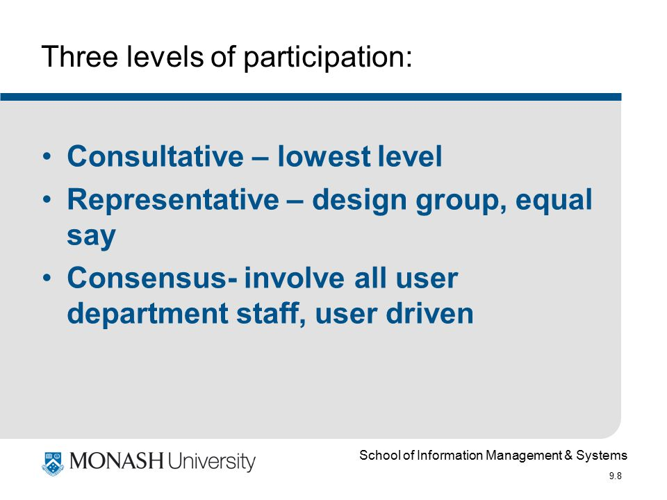 School of Information Management & Systems 9.8 Three levels of participation: Consultative – lowest level Representative – design group, equal say Con