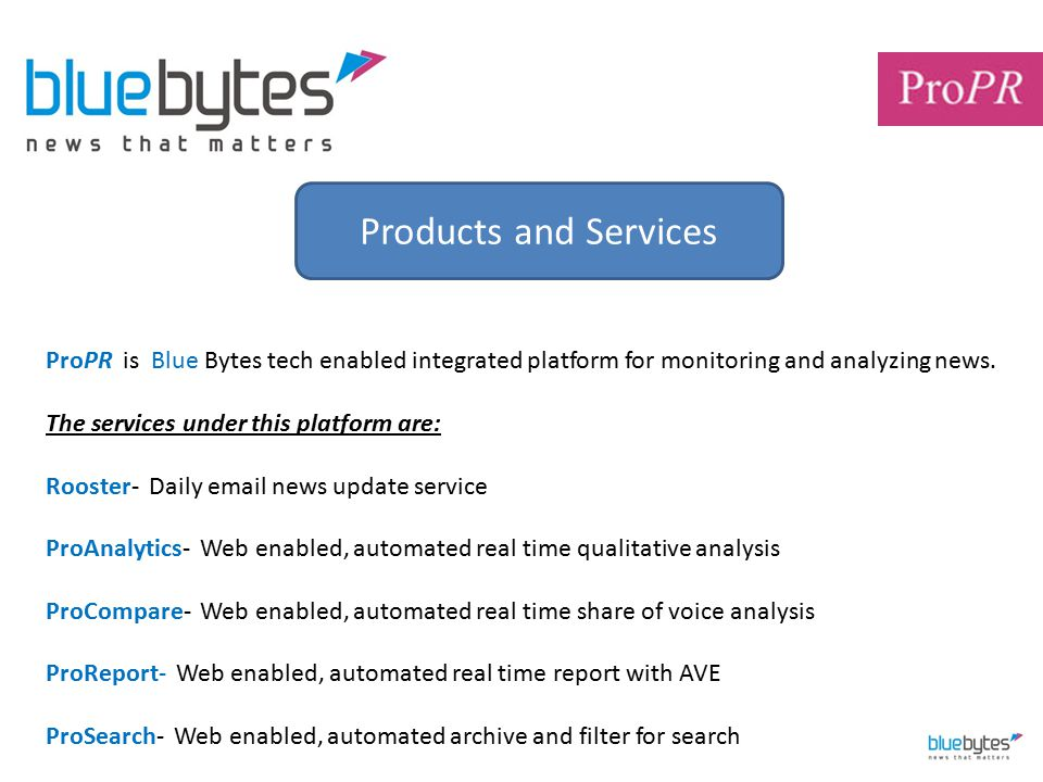 Products and Services ProPR is Blue Bytes tech enabled integrated platform for monitoring and analyzing news. The services under this platform are: Ro