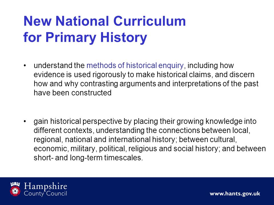 New National Curriculum for Primary History understand the methods of historical enquiry, including how evidence is used rigorously to make historical claims, and discern how and why contrasting arguments and interpretations of the past have been constructed gain historical perspective by placing their growing knowledge into different contexts, understanding the connections between local, regional, national and international history; between cultural, economic, military, political, religious and social history; and between short- and long-term timescales.