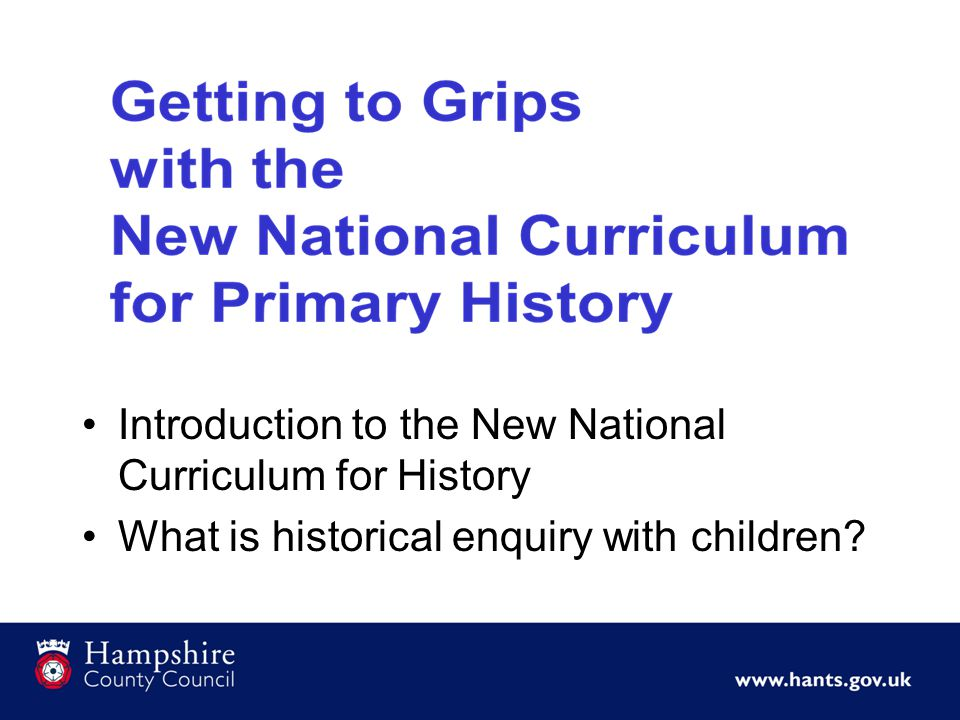 Introduction to the New National Curriculum for History What is historical enquiry with children?