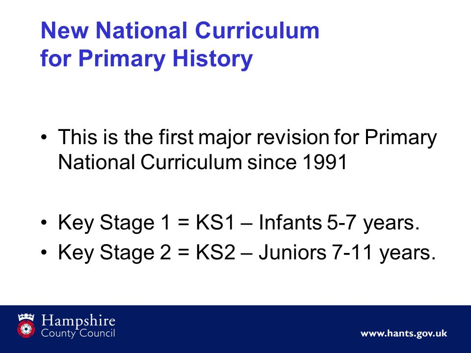 New National Curriculum for Primary History This is the first major revision for Primary National Curriculum since 1991 Key Stage 1 = KS1 – Infants 5-
