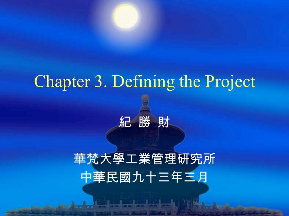 Chapter 3. Defining the Project 紀 勝 財 華梵大學工業管理研究所 中華民國九十三年三月
