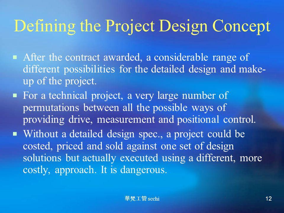 華梵工管 scchi 12 Defining the Project Design Concept  After the contract awarded, a considerable range of different possibilities for the detailed design and make- up of the project.