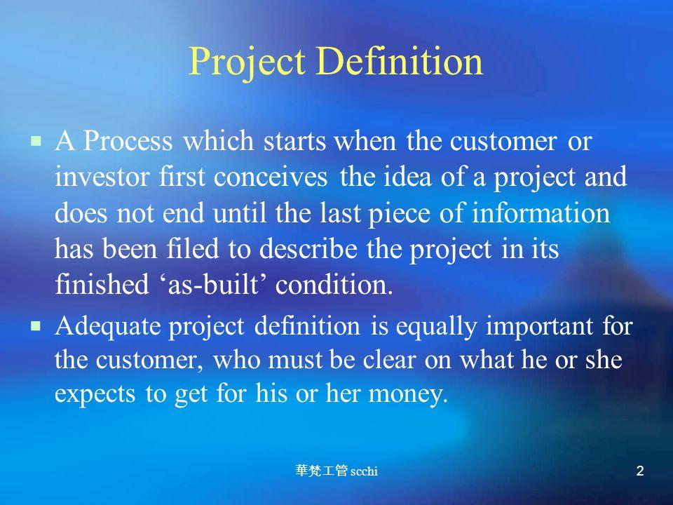華梵工管 scchi 2 Project Definition  A Process which starts when the customer or investor first conceives the idea of a project and does not end until the last piece of information has been filed to describe the project in its finished 'as-built' condition.