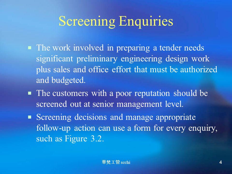 華梵工管 scchi 4 Screening Enquiries  The work involved in preparing a tender needs significant preliminary engineering design work plus sales and office effort that must be authorized and budgeted.