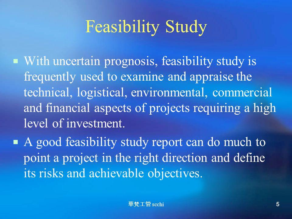 華梵工管 scchi 5 Feasibility Study  With uncertain prognosis, feasibility study is frequently used to examine and appraise the technical, logistical, environmental, commercial and financial aspects of projects requiring a high level of investment.