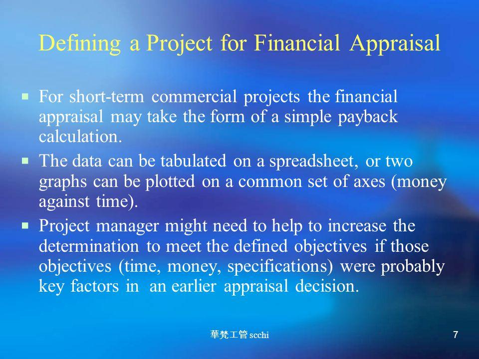 華梵工管 scchi 7 Defining a Project for Financial Appraisal  For short-term commercial projects the financial appraisal may take the form of a simple payback calculation.