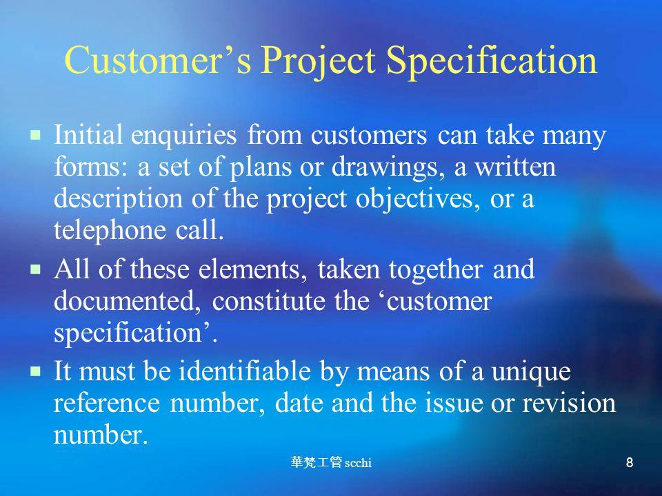 華梵工管 scchi 8 Customer's Project Specification  Initial enquiries from customers can take many forms: a set of plans or drawings, a written description of the project objectives, or a telephone call.