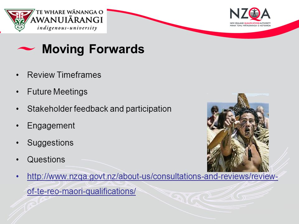 Moving Forwards Review Timeframes Future Meetings Stakeholder feedback and participation Engagement Suggestions Questions http://www.nzqa.govt.nz/about-us/consultations-and-reviews/review- of-te-reo-maori-qualifications/