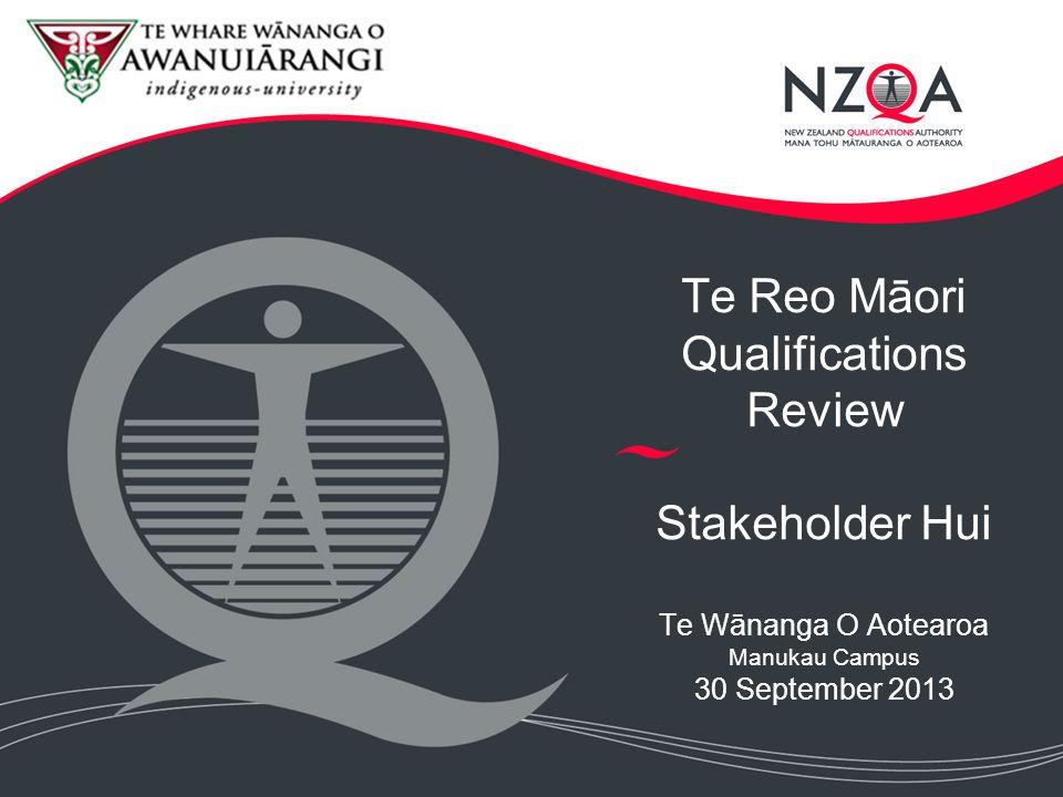 Te Reo Māori Qualifications Review Stakeholder Hui Te Wānanga O Aotearoa Manukau Campus 30 September 2013