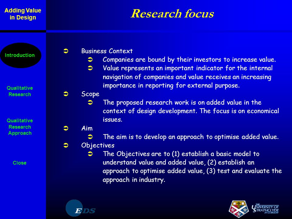 Overall plan  Establish a model  Literature study on topic  Identification of major parameters  Overview about parameter interrelations  List of criteria relevant to value  Identification of measures relevant to value  Selection of suitable modelling techniques  Overview about knowledge in industry  Develop an approach  Overview about optimisation techniques  Consideration of alternative scenarios  Contact to industry  Test and evaluate  Selection of information rich cases in industry Qualitative Research Qualitative Research Approach Close Introduction Adding Value in Design